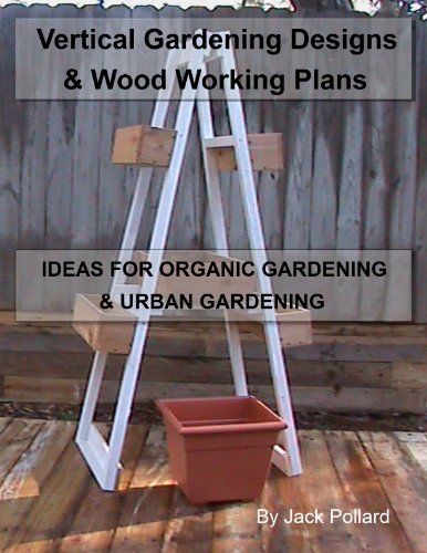Vertical Gardening: Designs & Wood Working Plans – Ideas for Organic Gardening & Urban Gardening